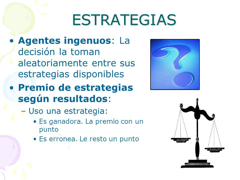 ESTRATEGIAS Agentes ingenuos: La decisión la toman aleatoriamente entre sus estrategias disponibles Premio de estrategias según resultados: –Uso una e
