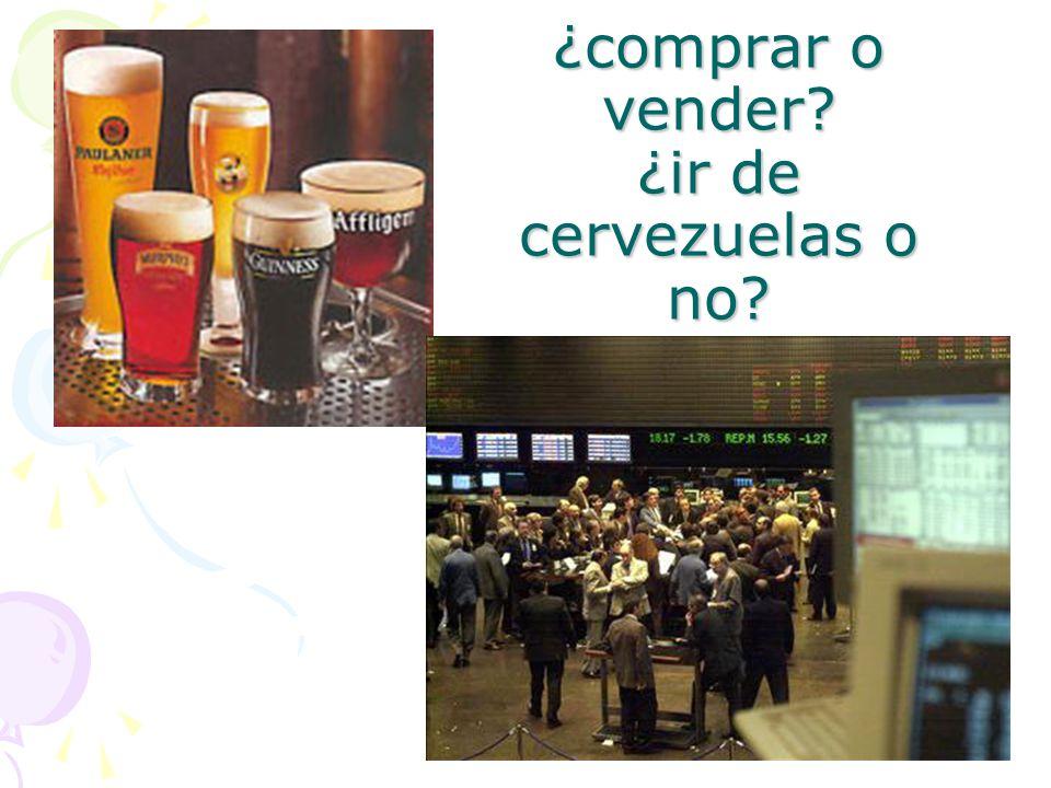 ¿comprar o vender? ¿ir de cervezuelas o no?