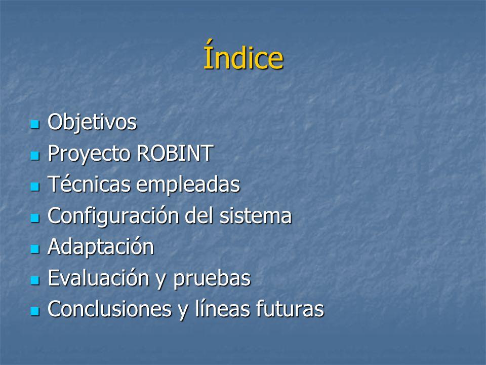 Índice Objetivos Objetivos Proyecto ROBINT Proyecto ROBINT Técnicas empleadas Técnicas empleadas Configuración del sistema Configuración del sistema Adaptación Adaptación Evaluación y pruebas Evaluación y pruebas Conclusiones y líneas futuras Conclusiones y líneas futuras