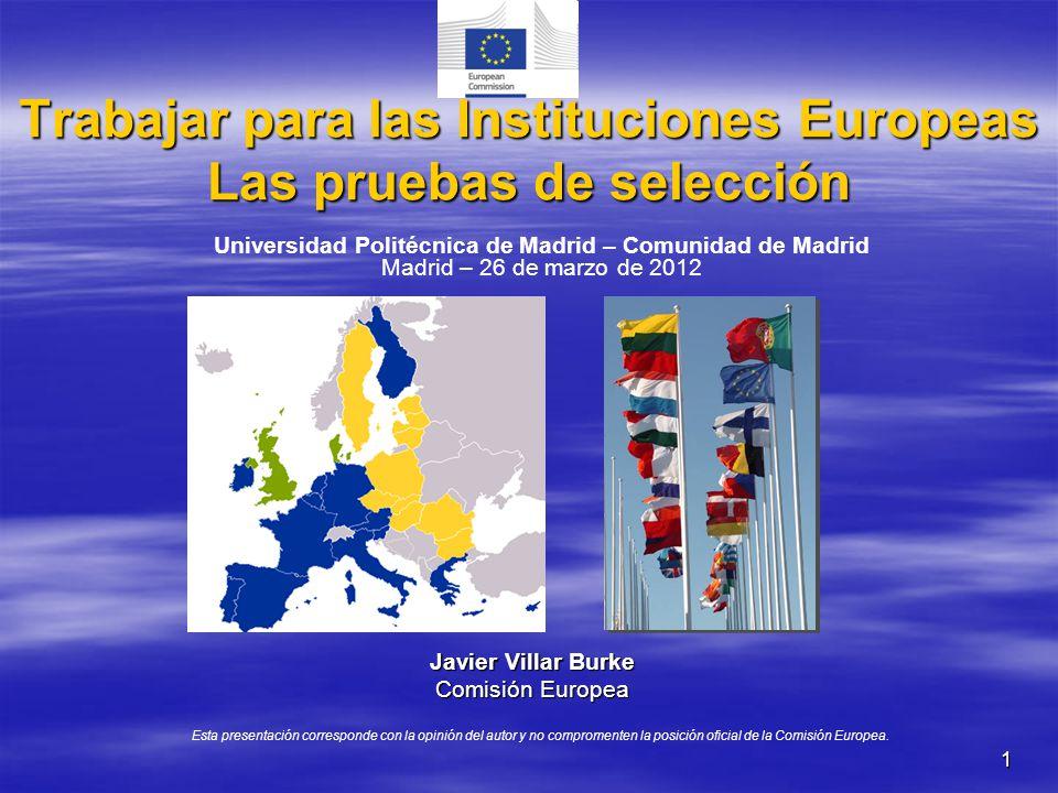 1 Trabajar para las Instituciones Europeas Las pruebas de selección Javier Villar Burke Comisión Europea Esta presentación corresponde con la opinión