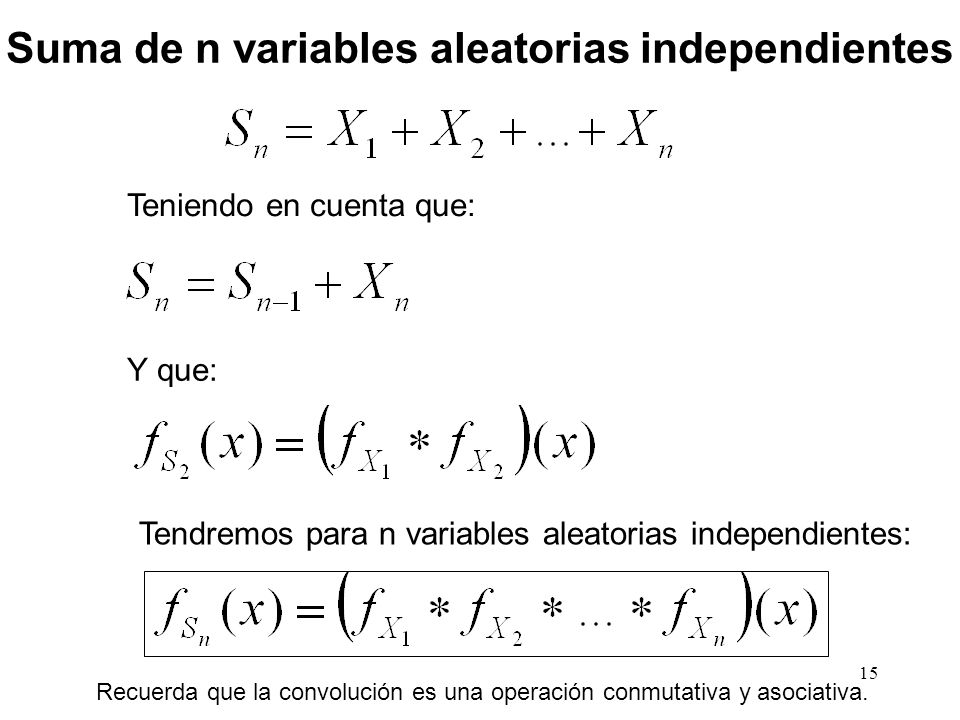 15 Suma de n variables aleatorias independientes Teniendo en cuenta que: Y que: Tendremos para n variables aleatorias independientes: Recuerda que la convolución es una operación conmutativa y asociativa.