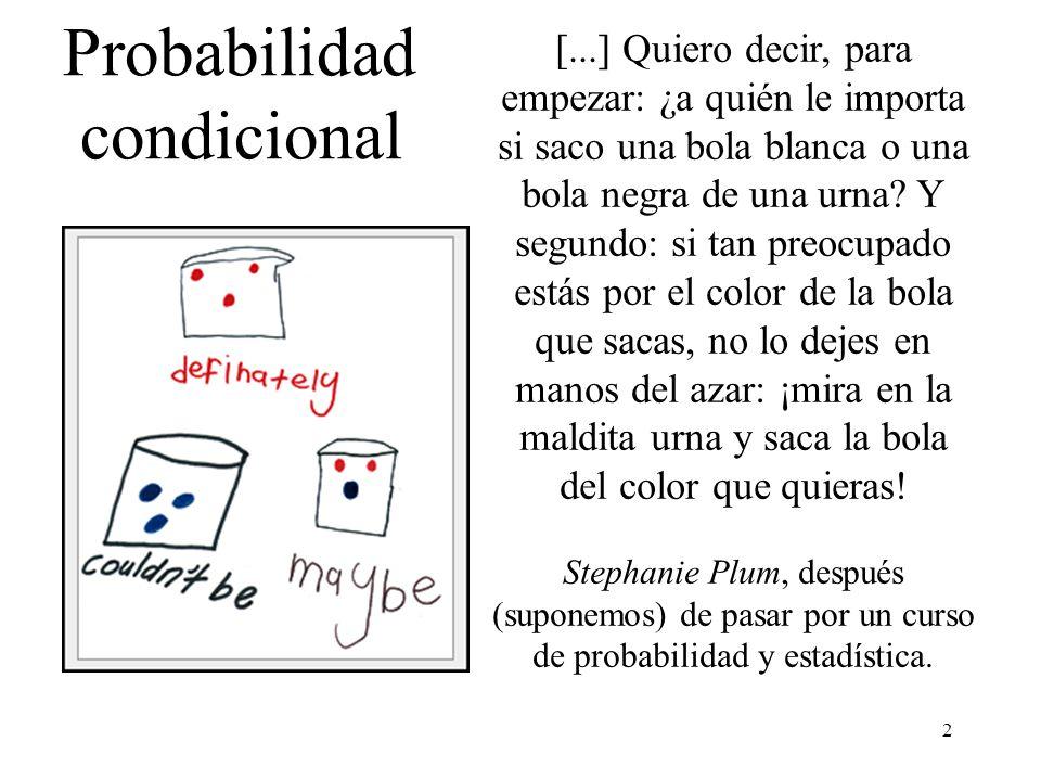 12 Probabilidad condicional: Propiedades Una vez A ha ocurrido, ya es seguro: Cuando A y B son excluyentes, una vez ha ocurrido A, B es imposible: Si B A => P(A / B) = 1