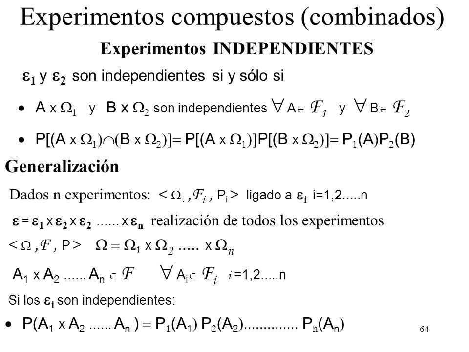 63 Experimentos compuestos (combinados) Ejemplo = {1,2} = {a,b,c} x 2 = {(1,a),(1,b),(1,c),(2,a),(2,b),(2,c)} {(1,a),(1,b),(2,a)} AxB con A F 1 y B F 2 P(Ax 2 ) = P 1 (A) P( xB) = P 2 (B) No es posible especificar las probabilidaders de todos los sucesos del álgebra F