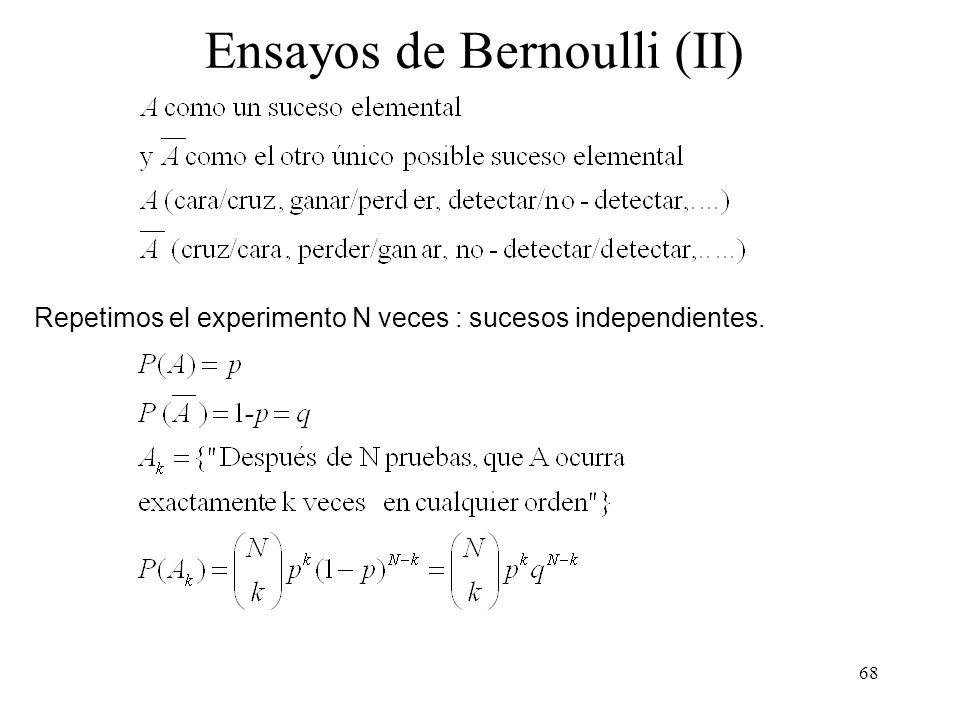 67 Ensayos de Bernoulli (I) Experimentos en el que se realizan varias pruebas y en cada prueba sólo son posibles dos resultados: Lanzar una moneda Ganar o Perder Detectar o No-Detectar un blanco Radar, sensor, evento, mensaje, alarma,...