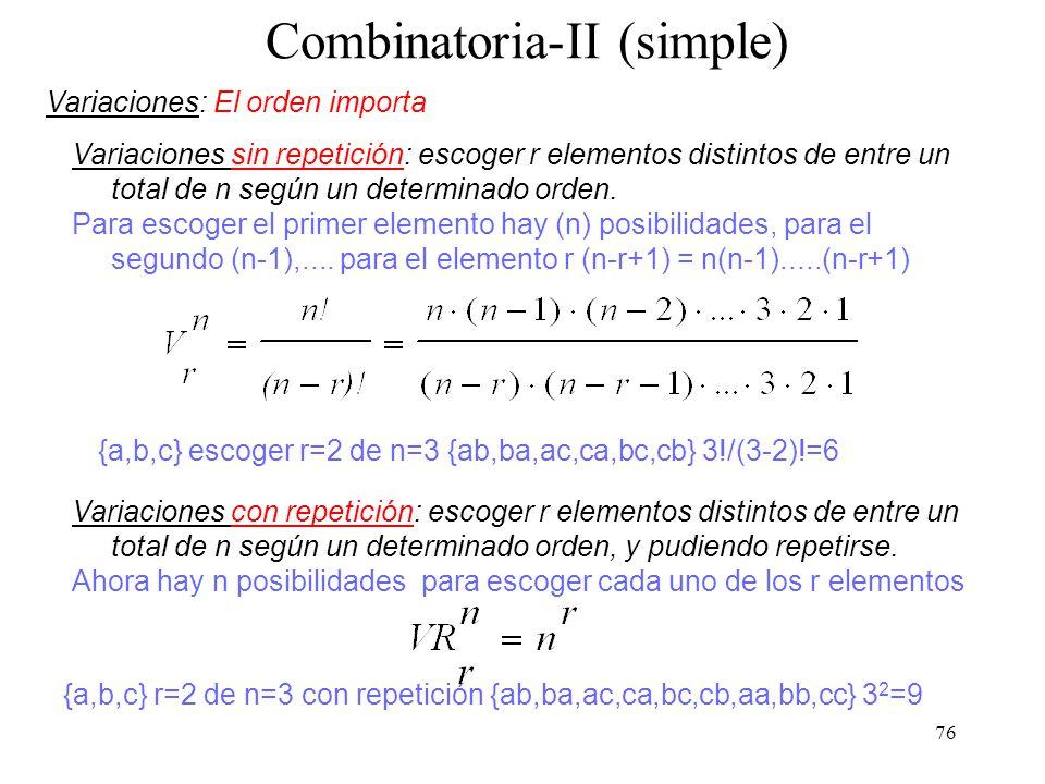 75 Combinatoria-I (simple) Número de formas de colocar n objetos distintos en una fila de r posiciones (...o extraer r elementos de un conjunto de n objetos) Ejemplo: colocar tres objetos {a,b,c} (n=3) en r=2 posiciones Permutaciones/Variaciones: El orden importa ab es distinto a ba Combinaciones: El orden no importa ab se considera igual a ba Tanto las Permutación, Variaciones como las Combinaciones pueden o no considerar la repetición (o reposición) de los objetos o elementos: aa bb Permutaciones/Variaciones/Combinaciones con/sin repetición