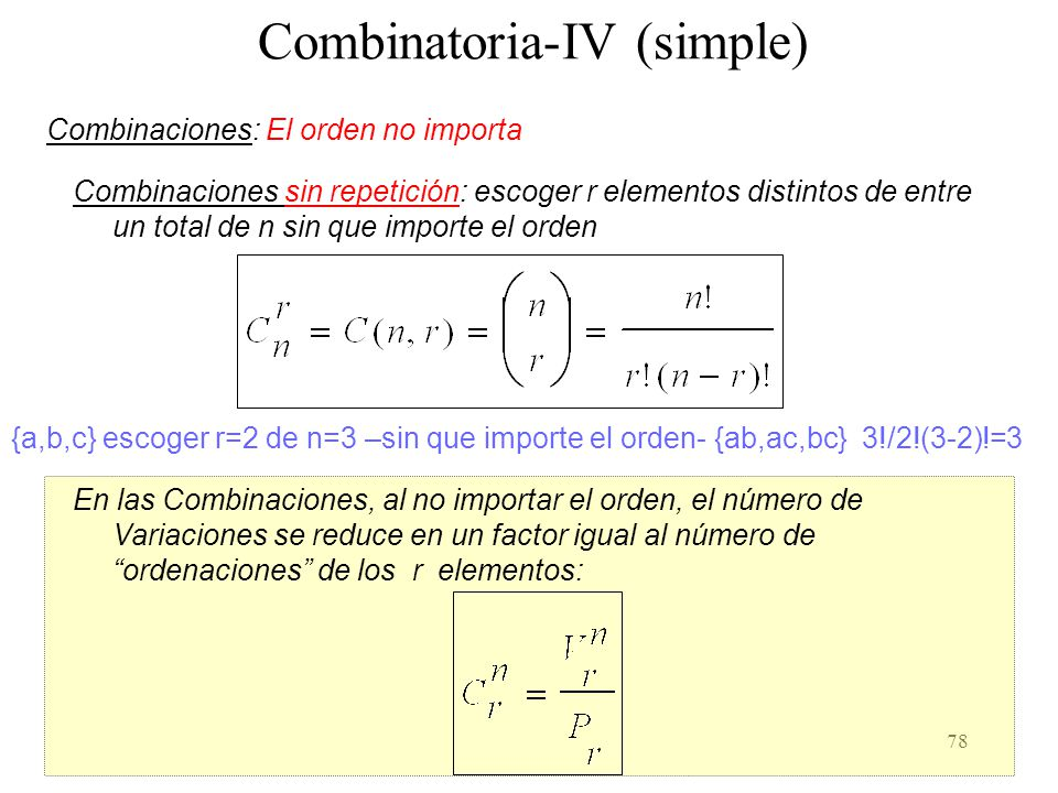 77 Combinatoria-III (simple) Permutaciones sin repetición (recordad 0! = 1): Permutaciones con repetición: {a,b,c} Permutaciones sin repetición {abc,a
