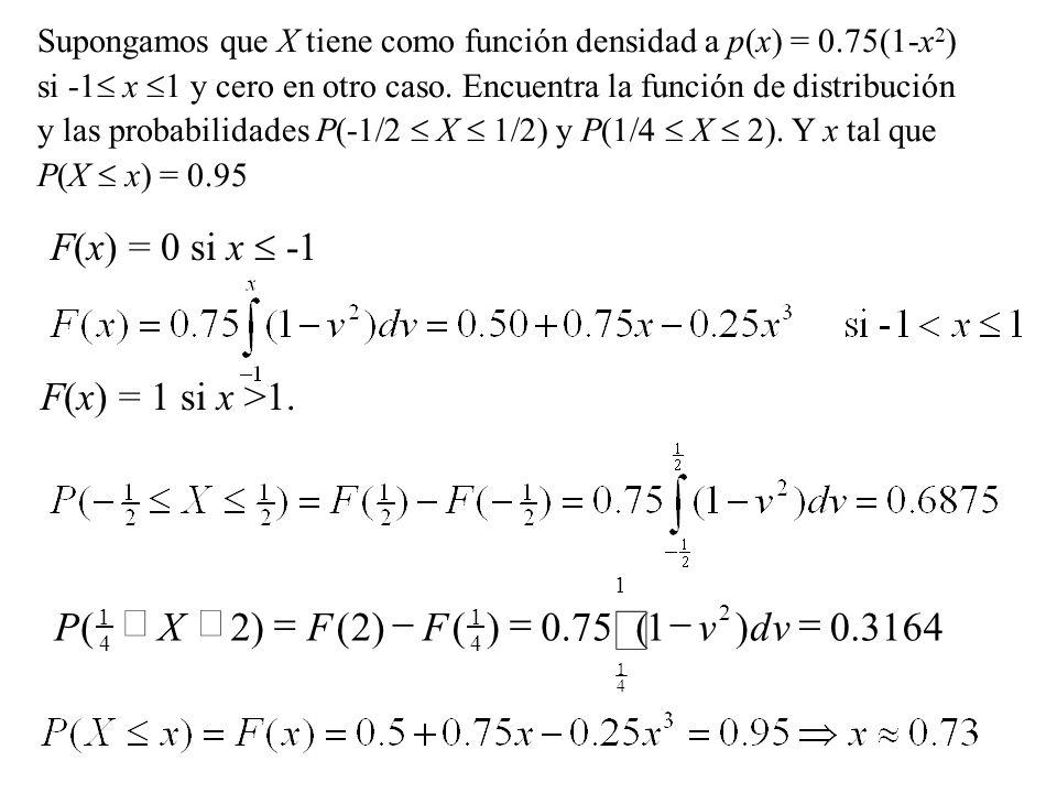Supongamos que X tiene como función densidad a p(x) = 0.75(1-x 2 ) si -1 x 1 y cero en otro caso. Encuentra la función de distribución y las probabili