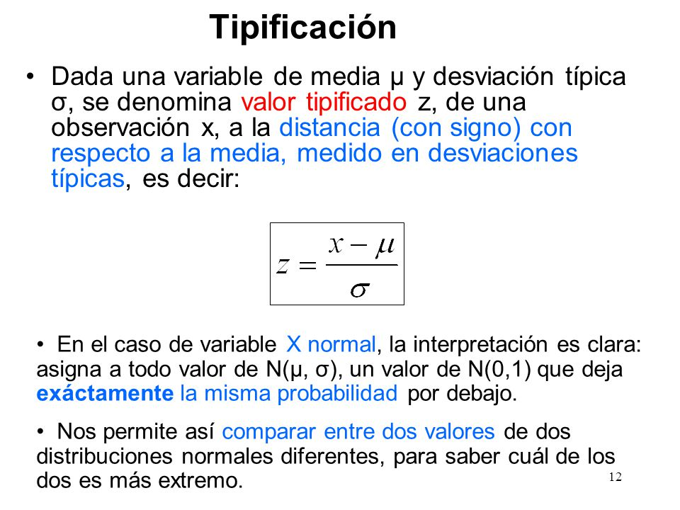 Tipificación Dada una variable de media μ y desviación típica σ, se denomina valor tipificado z, de una observación x, a la distancia (con signo) con