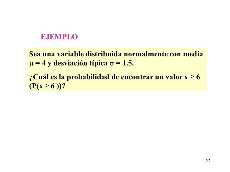 EJEMPLO Sea una variable distribuida normalmente con media = 4 y desviación típica = 1.5. ¿Cuál es la probabilidad de encontrar un valor x 6 (P(x 6 ))