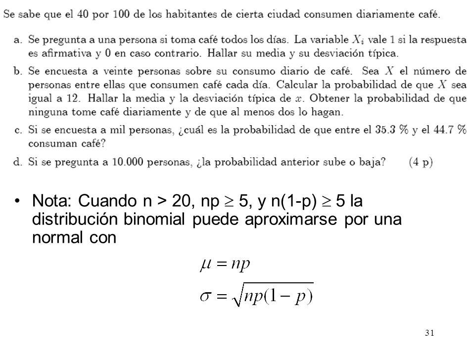 31 Nota: Cuando n > 20, np 5, y n(1-p) 5 la distribución binomial puede aproximarse por una normal con