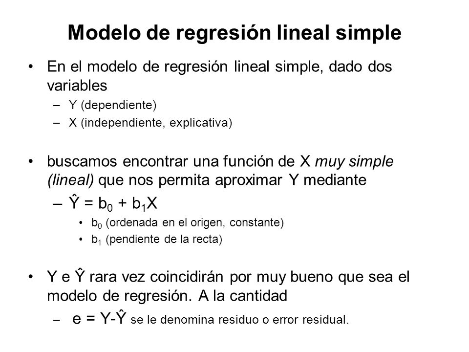 Modelo de regresión lineal simple En el modelo de regresión lineal simple, dado dos variables –Y (dependiente) –X (independiente, explicativa) buscamo
