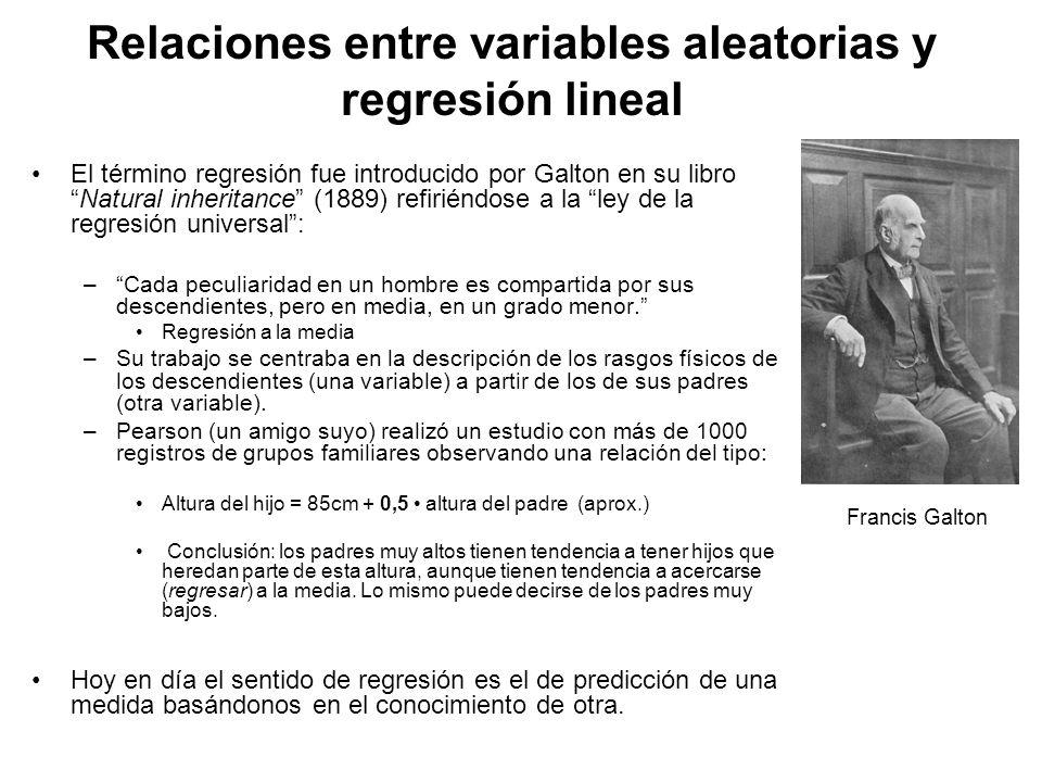 Relaciones entre variables aleatorias y regresión lineal El término regresión fue introducido por Galton en su libroNatural inheritance (1889) refiriéndose a la ley de la regresión universal: –Cada peculiaridad en un hombre es compartida por sus descendientes, pero en media, en un grado menor.