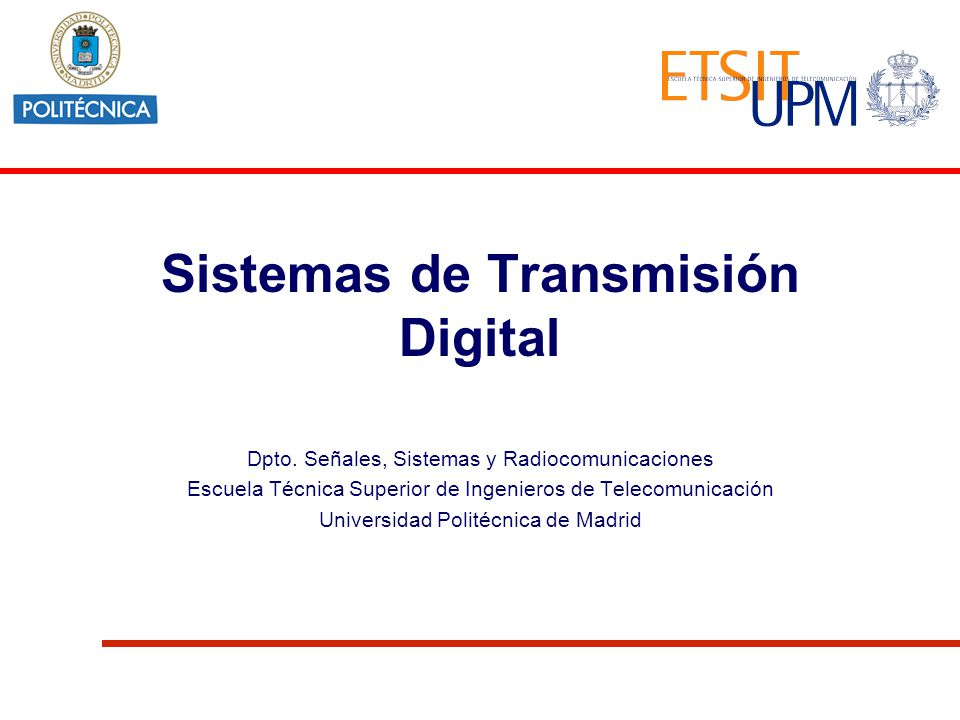 Sistemas de Transmisión Digital Dpto. Señales, Sistemas y Radiocomunicaciones Escuela Técnica Superior de Ingenieros de Telecomunicación Universidad P