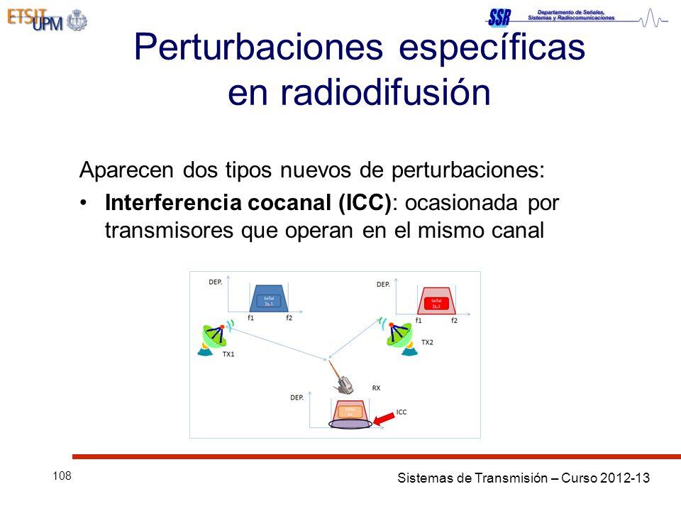 Sistemas de Transmisión – Curso 2012-13 108 Perturbaciones específicas en radiodifusión Aparecen dos tipos nuevos de perturbaciones: Interferencia cocanal (ICC): ocasionada por transmisores que operan en el mismo canal