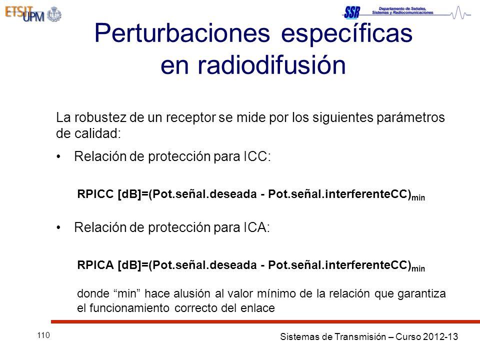 Sistemas de Transmisión – Curso 2012-13 110 Perturbaciones específicas en radiodifusión La robustez de un receptor se mide por los siguientes parámetros de calidad: Relación de protección para ICC: RPICC [dB]=(Pot.señal.deseada - Pot.señal.interferenteCC) min Relación de protección para ICA: RPICA [dB]=(Pot.señal.deseada - Pot.señal.interferenteCC) min donde min hace alusión al valor mínimo de la relación que garantiza el funcionamiento correcto del enlace