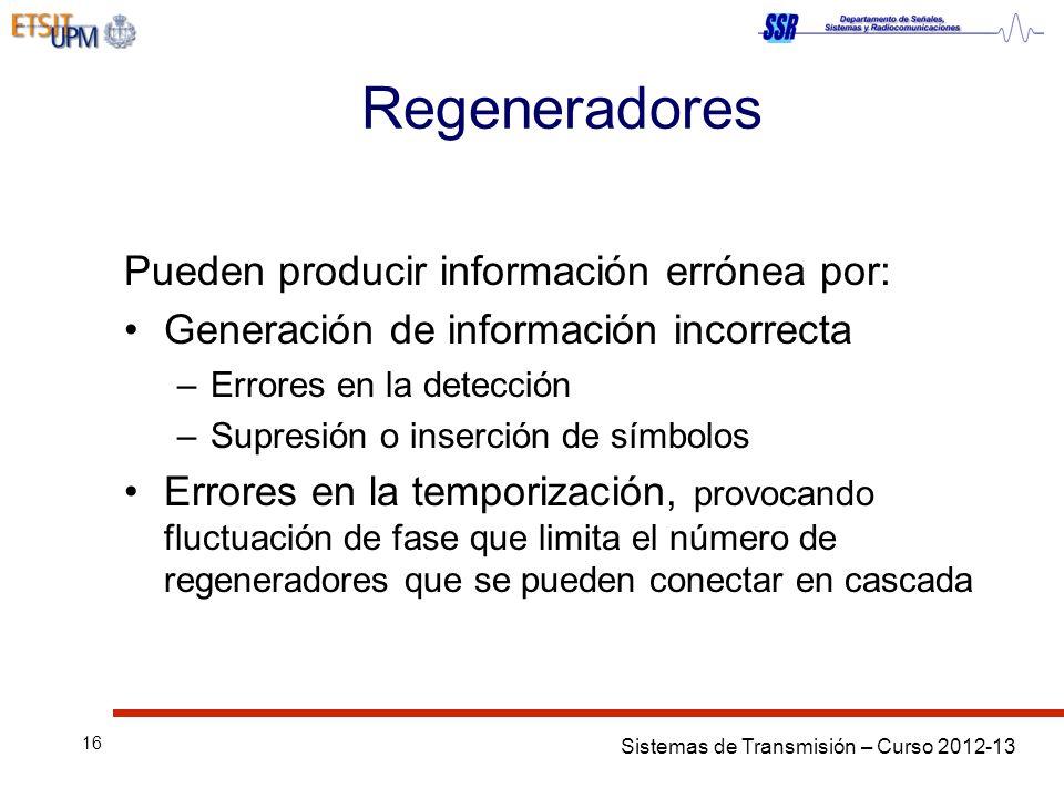 Sistemas de Transmisión – Curso 2012-13 16 Regeneradores Pueden producir información errónea por: Generación de información incorrecta –Errores en la detección –Supresión o inserción de símbolos Errores en la temporización, provocando fluctuación de fase que limita el número de regeneradores que se pueden conectar en cascada