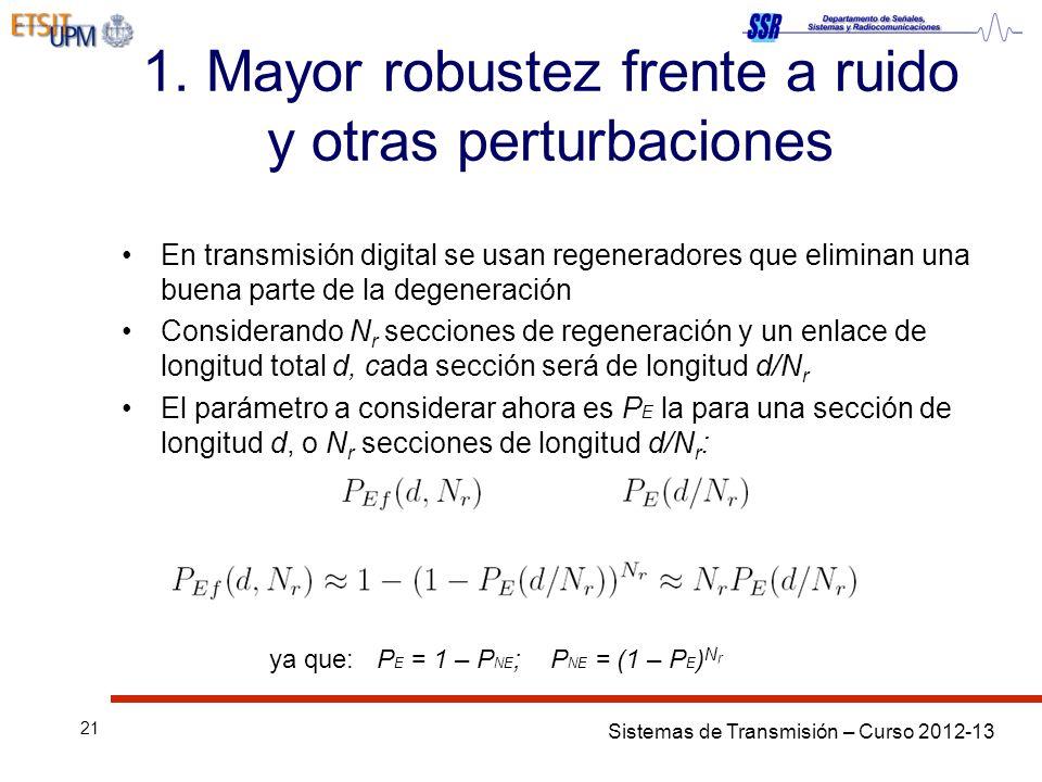 Sistemas de Transmisión – Curso 2012-13 21 1. Mayor robustez frente a ruido y otras perturbaciones En transmisión digital se usan regeneradores que el
