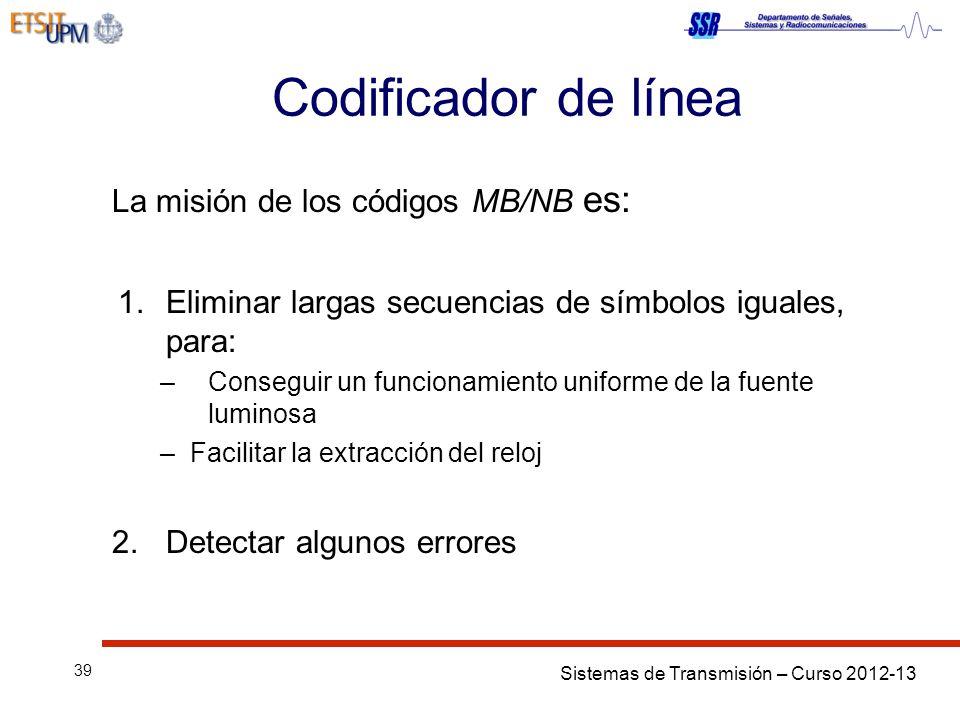 Sistemas de Transmisión – Curso 2012-13 39 Codificador de línea La misión de los códigos MB/NB es: 1.Eliminar largas secuencias de símbolos iguales, para: –Conseguir un funcionamiento uniforme de la fuente luminosa –Facilitar la extracción del reloj 2.Detectar algunos errores