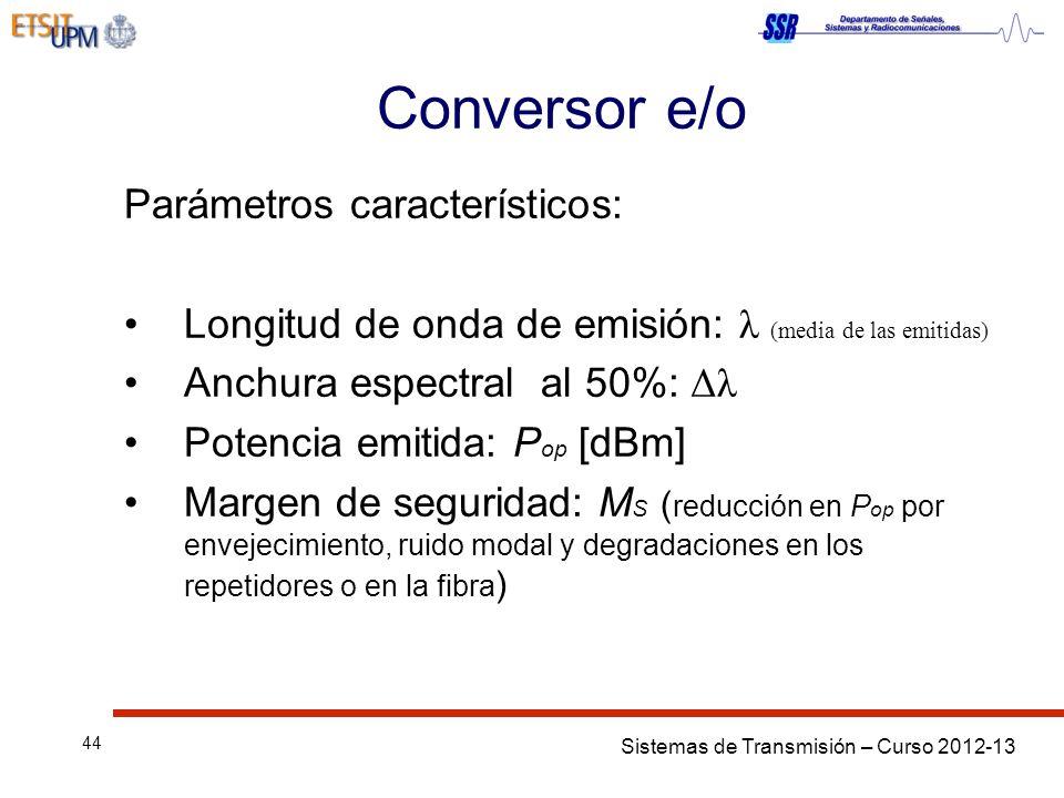 Sistemas de Transmisión – Curso 2012-13 44 Conversor e/o Parámetros característicos: Longitud de onda de emisión: λ (media de las emitidas) Anchura espectral al 50%: Δλ Potencia emitida: P op [dBm] Margen de seguridad: M S ( reducción en P op por envejecimiento, ruido modal y degradaciones en los repetidores o en la fibra )