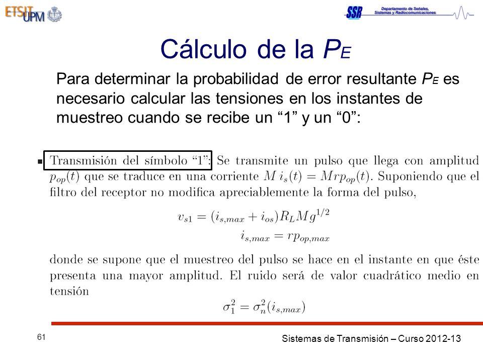 Sistemas de Transmisión – Curso 2012-13 61 Cálculo de la P E Para determinar la probabilidad de error resultante P E es necesario calcular las tensiones en los instantes de muestreo cuando se recibe un 1 y un 0: