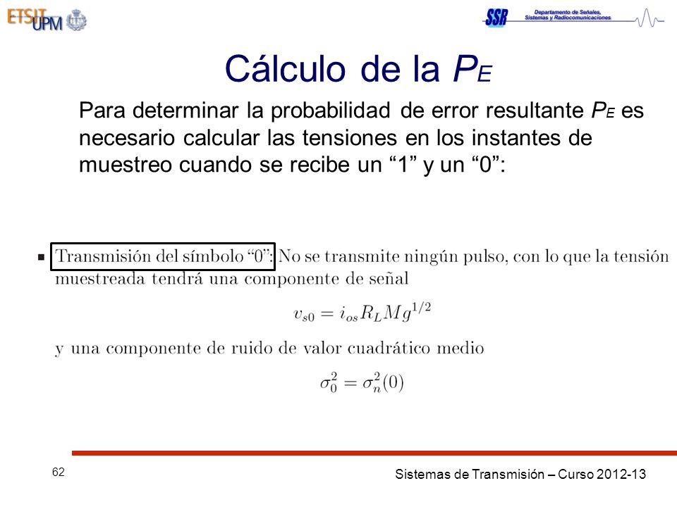 Sistemas de Transmisión – Curso 2012-13 62 Cálculo de la P E Para determinar la probabilidad de error resultante P E es necesario calcular las tensiones en los instantes de muestreo cuando se recibe un 1 y un 0: