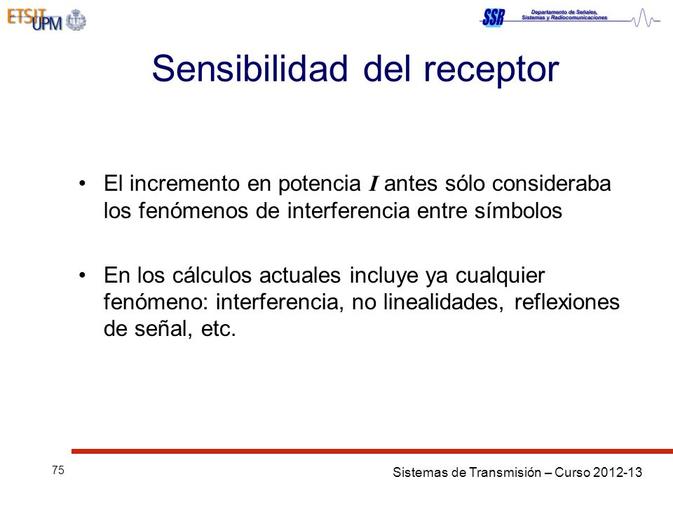 Sistemas de Transmisión – Curso 2012-13 75 Sensibilidad del receptor El incremento en potencia I antes sólo consideraba los fenómenos de interferencia