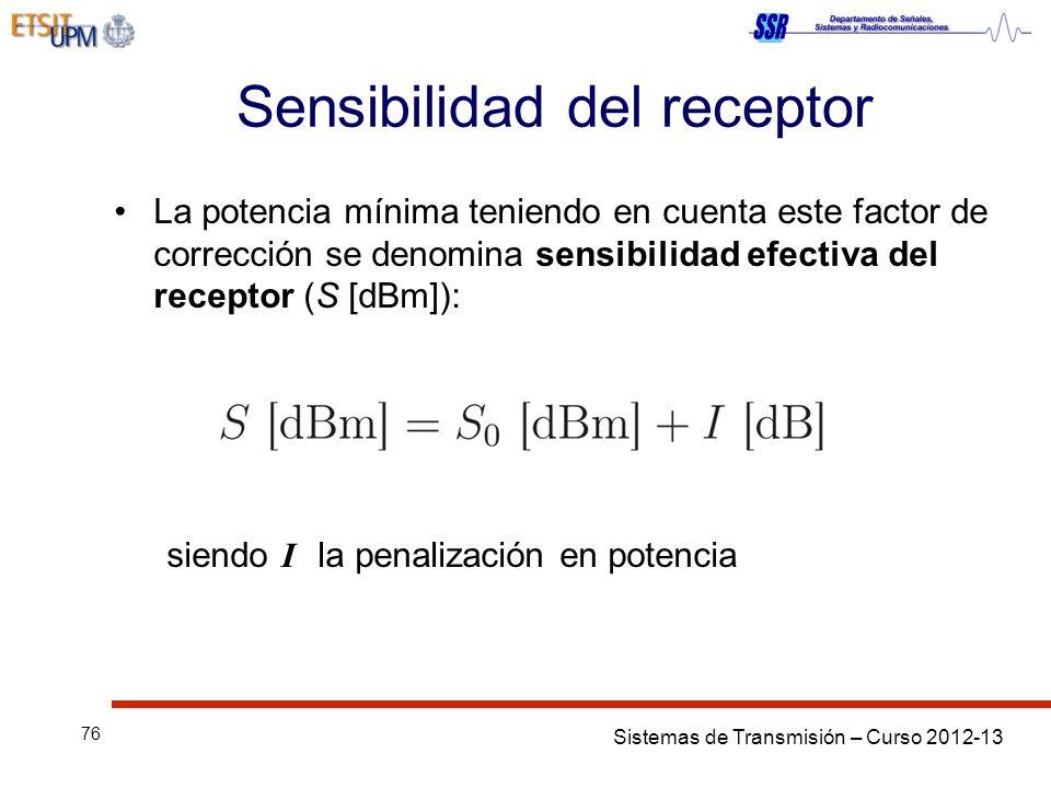 Sistemas de Transmisión – Curso 2012-13 76 Sensibilidad del receptor La potencia mínima teniendo en cuenta este factor de corrección se denomina sensibilidad efectiva del receptor (S [dBm]): siendo I la penalización en potencia