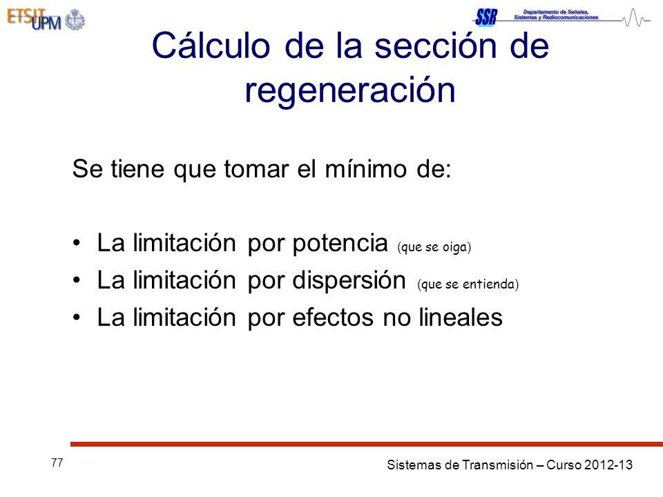 Sistemas de Transmisión – Curso 2012-13 77 Cálculo de la sección de regeneración Se tiene que tomar el mínimo de: La limitación por potencia ( que se oiga ) La limitación por dispersión ( que se entienda ) La limitación por efectos no lineales