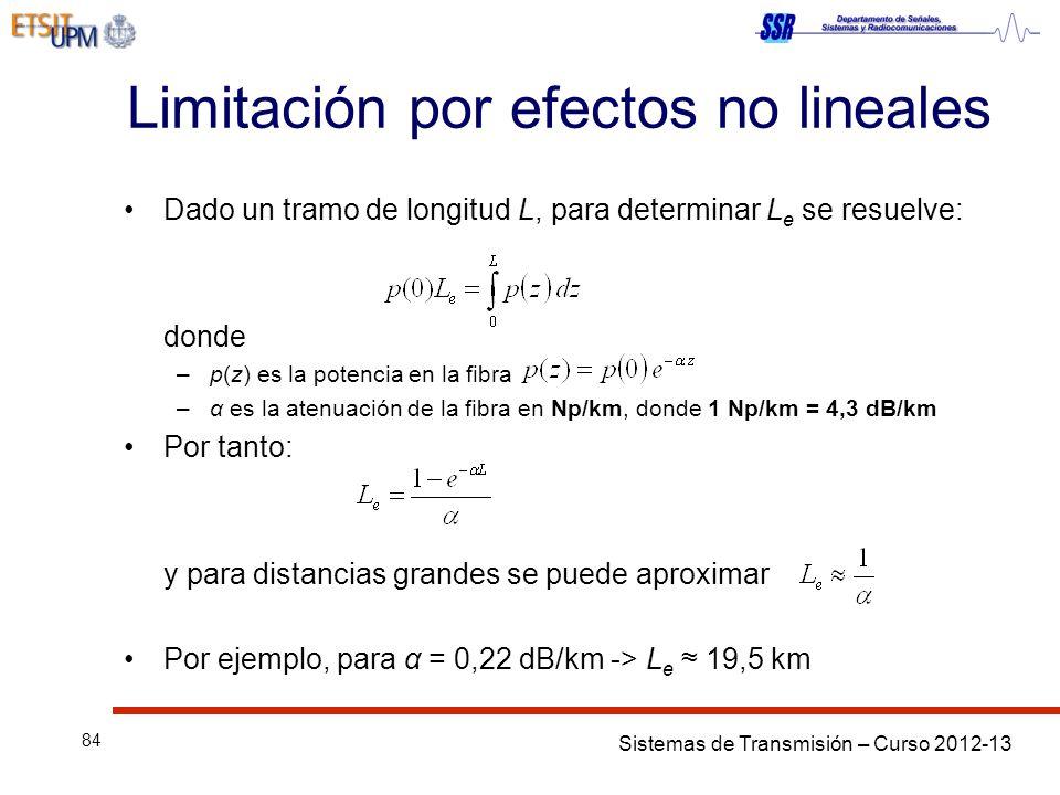 Sistemas de Transmisión – Curso 2012-13 84 Limitación por efectos no lineales Dado un tramo de longitud L, para determinar L e se resuelve: donde –p(z) es la potencia en la fibra –α es la atenuación de la fibra en Np/km, donde 1 Np/km = 4,3 dB/km Por tanto: y para distancias grandes se puede aproximar Por ejemplo, para α = 0,22 dB/km -> L e 19,5 km