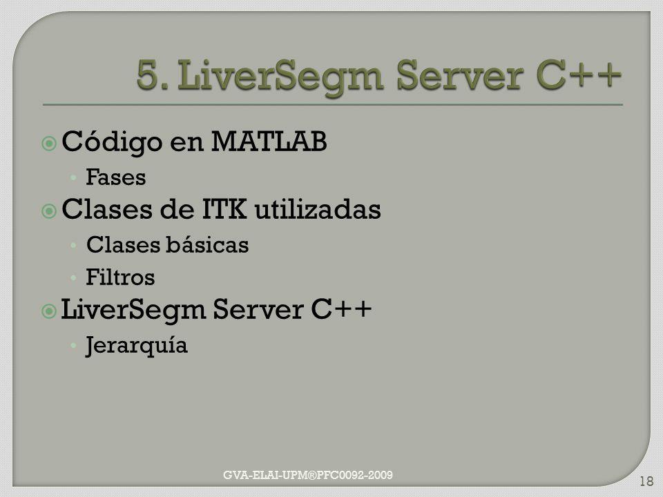 Código en MATLAB Fases Clases de ITK utilizadas Clases básicas Filtros LiverSegm Server C++ Jerarquía GVA-ELAI-UPM®PFC0092-2009 18