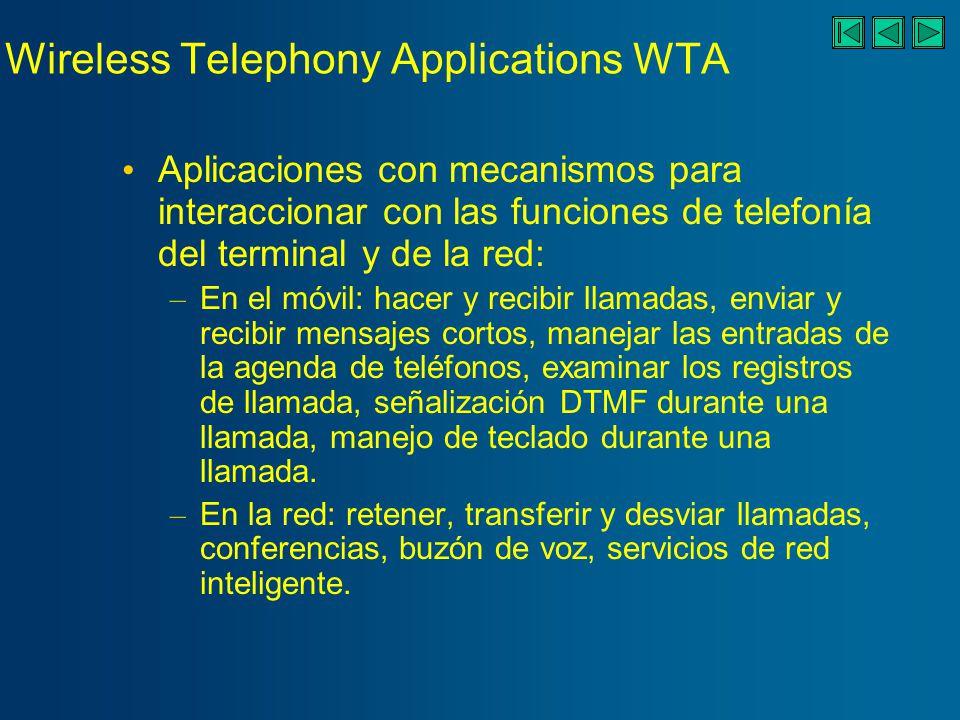 Wireless Telephony Applications WTA Aplicaciones con mecanismos para interaccionar con las funciones de telefonía del terminal y de la red: – En el móvil: hacer y recibir llamadas, enviar y recibir mensajes cortos, manejar las entradas de la agenda de teléfonos, examinar los registros de llamada, señalización DTMF durante una llamada, manejo de teclado durante una llamada.