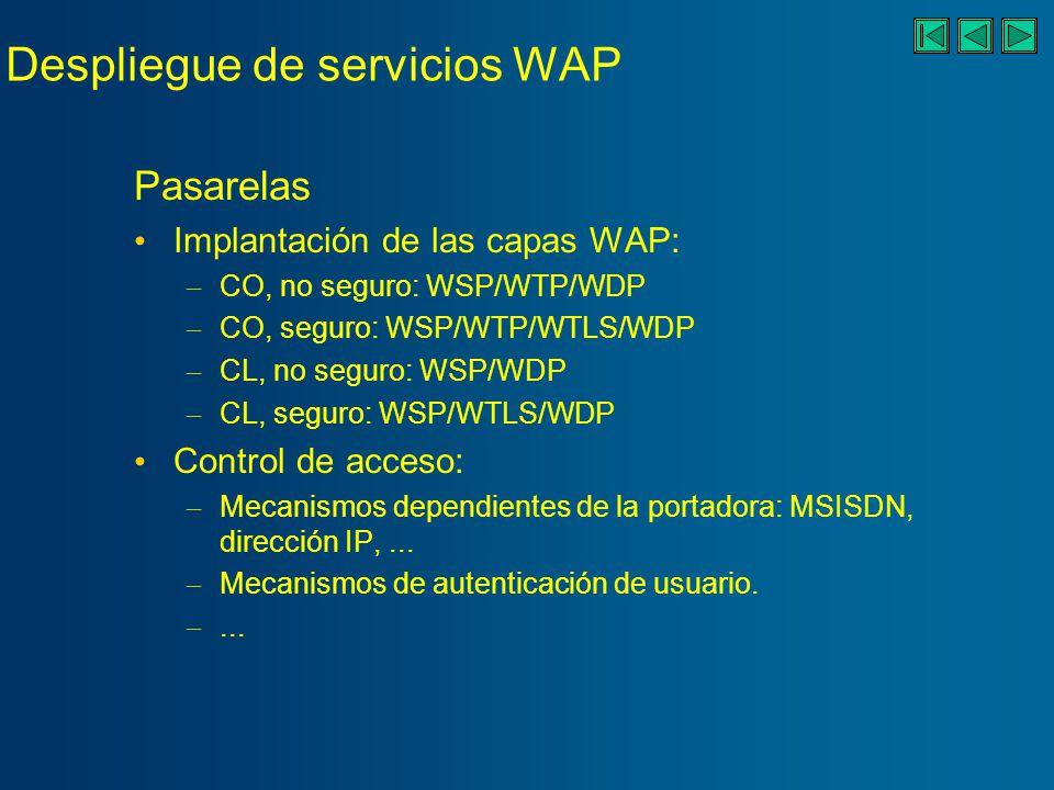 Despliegue de servicios WAP Pasarelas Implantación de las capas WAP: – CO, no seguro: WSP/WTP/WDP – CO, seguro: WSP/WTP/WTLS/WDP – CL, no seguro: WSP/WDP – CL, seguro: WSP/WTLS/WDP Control de acceso: – Mecanismos dependientes de la portadora: MSISDN, dirección IP,...