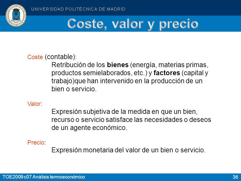 36 TOE2009 c07 Análisis termoeconómico Coste (contable) : Retribución de los bienes (energía, materias primas, productos semielaborados, etc.) y facto