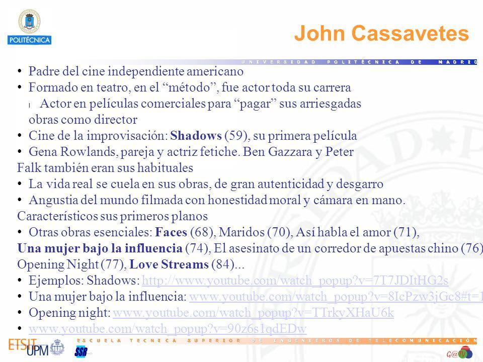 John Cassavetes Padre del cine independiente americano Formado en teatro, en el método, fue actor toda su carrera l Actor en películas comerciales para pagar sus arriesgadas obras como director Cine de la improvisación: Shadows (59), su primera película Gena Rowlands, pareja y actriz fetiche.