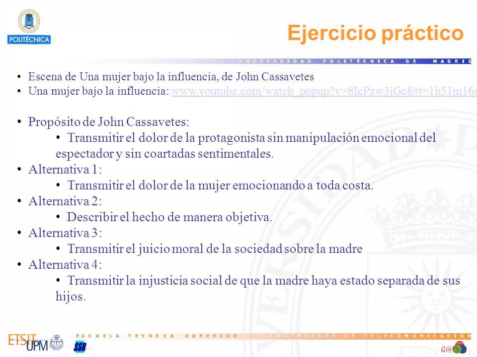 Ejercicio práctico Escena de Una mujer bajo la influencia, de John Cassavetes Una mujer bajo la influencia: www.youtube.com/watch_popup?v=8IcPzw3jGc8#t=1h51m16swww.youtube.com/watch_popup?v=8IcPzw3jGc8#t=1h51m16s Propósito de John Cassavetes: Transmitir el dolor de la protagonista sin manipulación emocional del espectador y sin coartadas sentimentales.