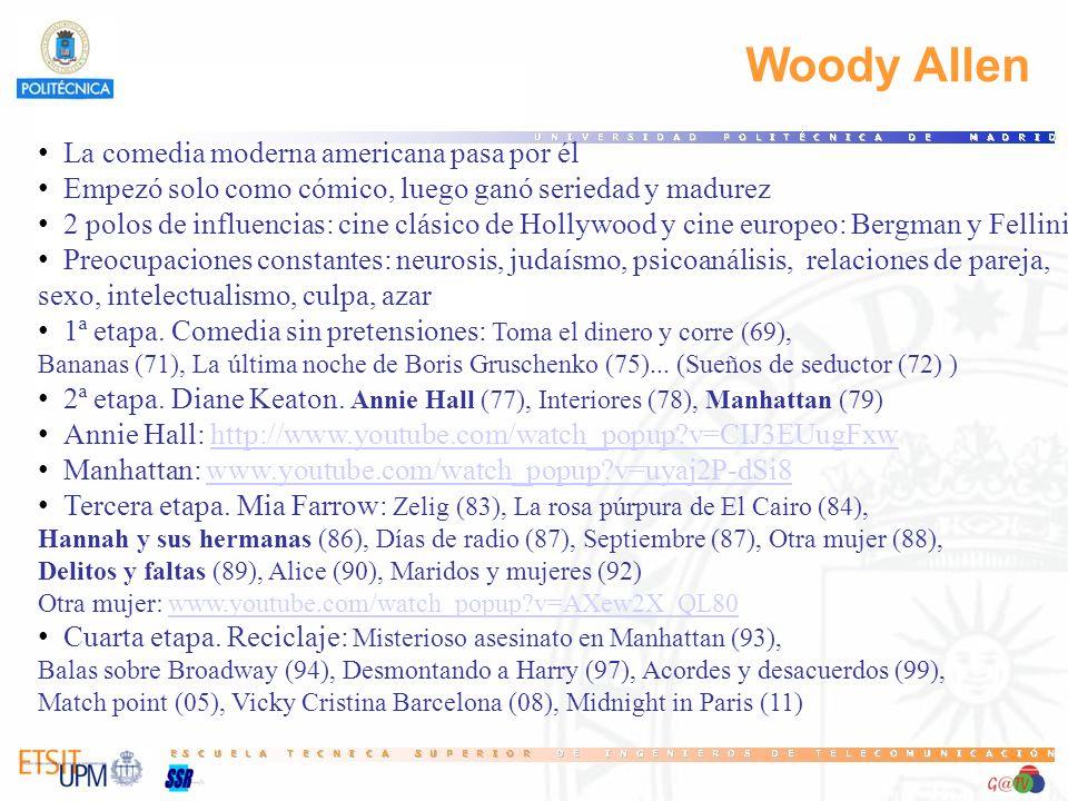 Woody Allen La comedia moderna americana pasa por él Empezó solo como cómico, luego ganó seriedad y madurez 2 polos de influencias: cine clásico de Hollywood y cine europeo: Bergman y Fellini Preocupaciones constantes: neurosis, judaísmo, psicoanálisis, relaciones de pareja, sexo, intelectualismo, culpa, azar 1ª etapa.