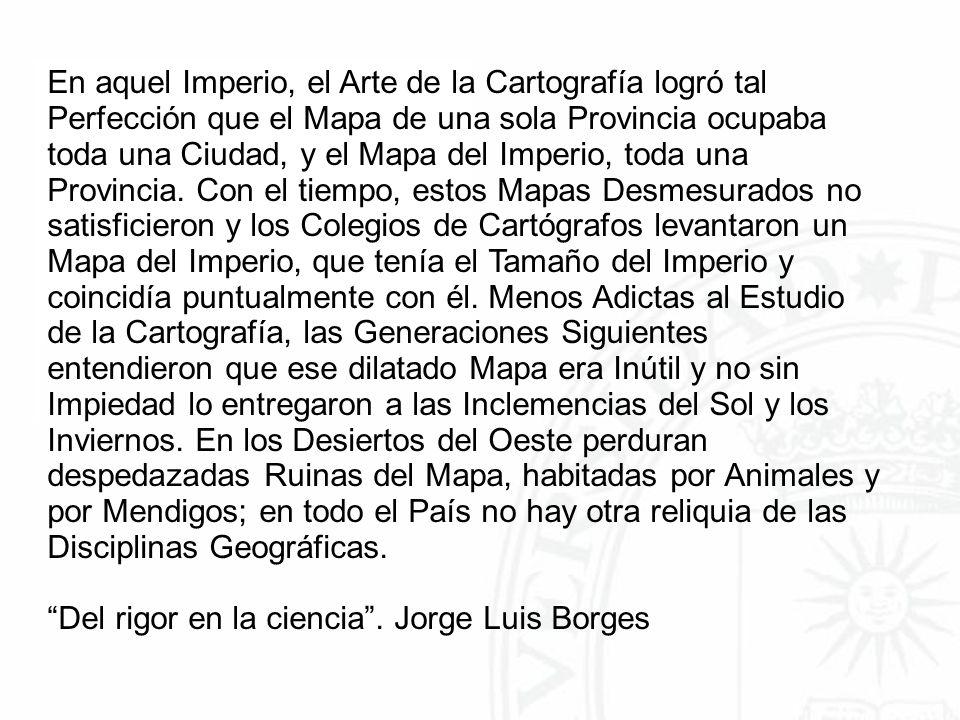 En aquel Imperio, el Arte de la Cartografía logró tal Perfección que el Mapa de una sola Provincia ocupaba toda una Ciudad, y el Mapa del Imperio, toda una Provincia.