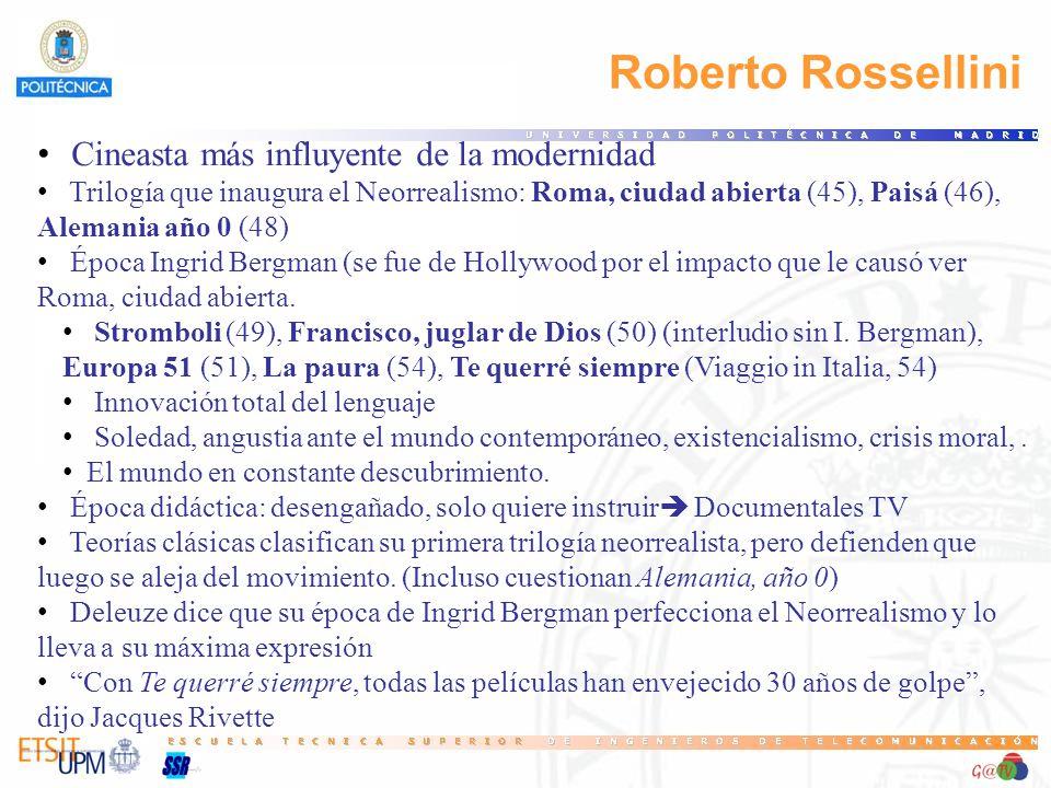 Roberto Rossellini Cineasta más influyente de la modernidad Trilogía que inaugura el Neorrealismo: Roma, ciudad abierta (45), Paisá (46), Alemania año 0 (48) Época Ingrid Bergman (se fue de Hollywood por el impacto que le causó ver Roma, ciudad abierta.