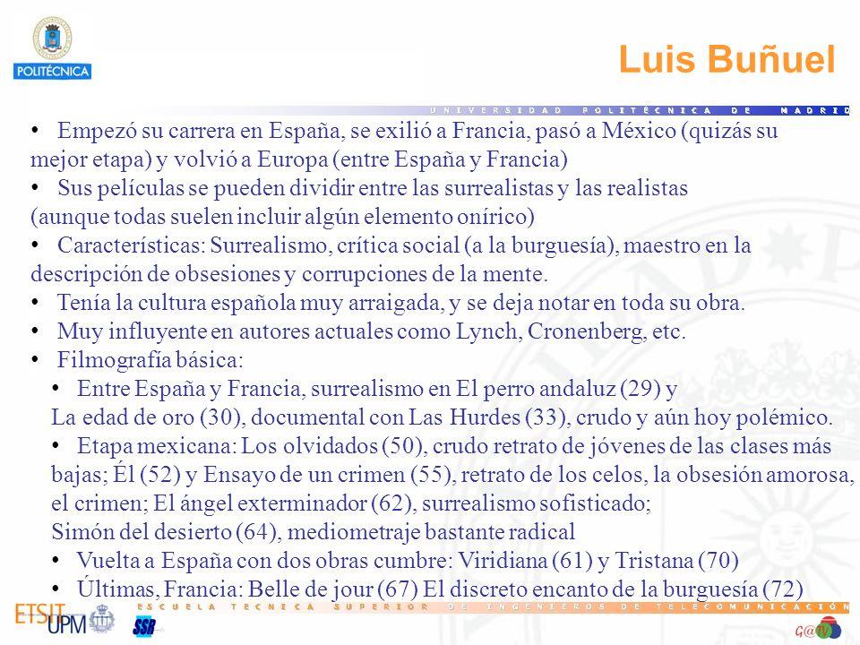 Luis Buñuel Empezó su carrera en España, se exilió a Francia, pasó a México (quizás su mejor etapa) y volvió a Europa (entre España y Francia) Sus películas se pueden dividir entre las surrealistas y las realistas (aunque todas suelen incluir algún elemento onírico) Características: Surrealismo, crítica social (a la burguesía), maestro en la descripción de obsesiones y corrupciones de la mente.