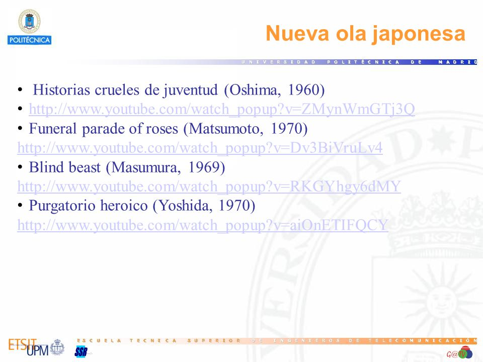 Nueva ola japonesa Historias crueles de juventud (Oshima, 1960) http://www.youtube.com/watch_popup?v=ZMynWmGTj3Q Funeral parade of roses (Matsumoto, 1970) http://www.youtube.com/watch_popup?v=Dv3BiVruLv4 Blind beast (Masumura, 1969) http://www.youtube.com/watch_popup?v=RKGYhgy6dMY Purgatorio heroico (Yoshida, 1970) http://www.youtube.com/watch_popup?v=aiOnETIFQCY
