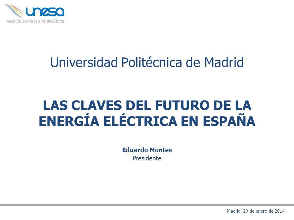 Eduardo Montes Presidente Madrid, 20 de enero de 2014 LAS CLAVES DEL FUTURO DE LA ENERGÍA ELÉCTRICA EN ESPAÑA Universidad Politécnica de Madrid