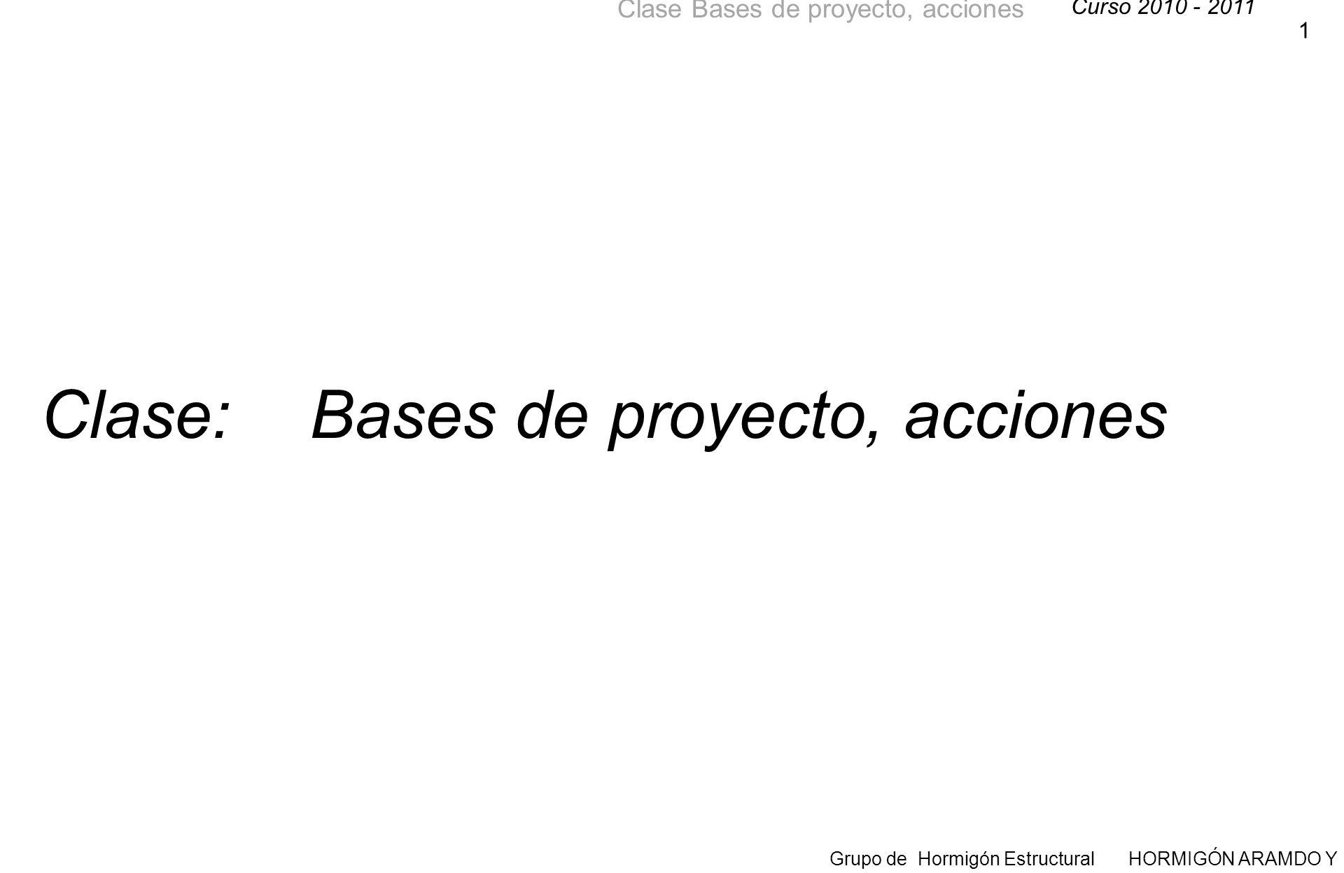 Curso 2010 - 2011 Grupo de Hormigón Estructural HORMIGÓN ARAMDO Y PRETENSADO II Clase Bases de proyecto, acciones 1 Clase: Bases de proyecto, acciones