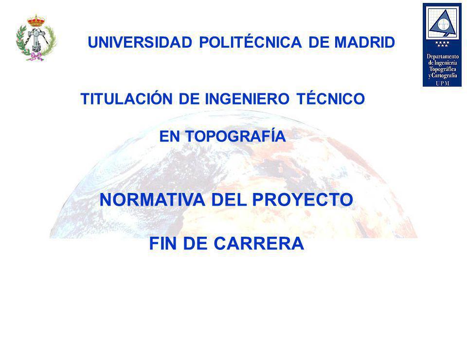 TITULACIÓN DE INGENIERO TÉCNICO EN TOPOGRAFÍA NORMATIVA DEL PROYECTO FIN DE CARRERA UNIVERSIDAD POLITÉCNICA DE MADRID