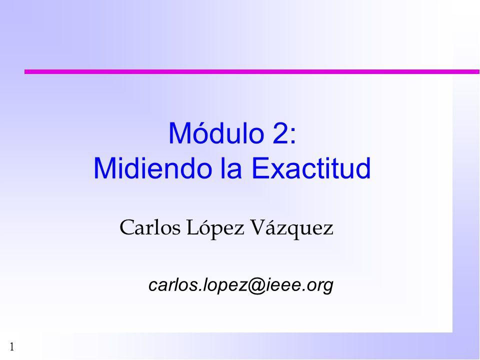 1 Módulo 2: Midiendo la Exactitud Carlos López Vázquez carlos.lopez@ieee.org