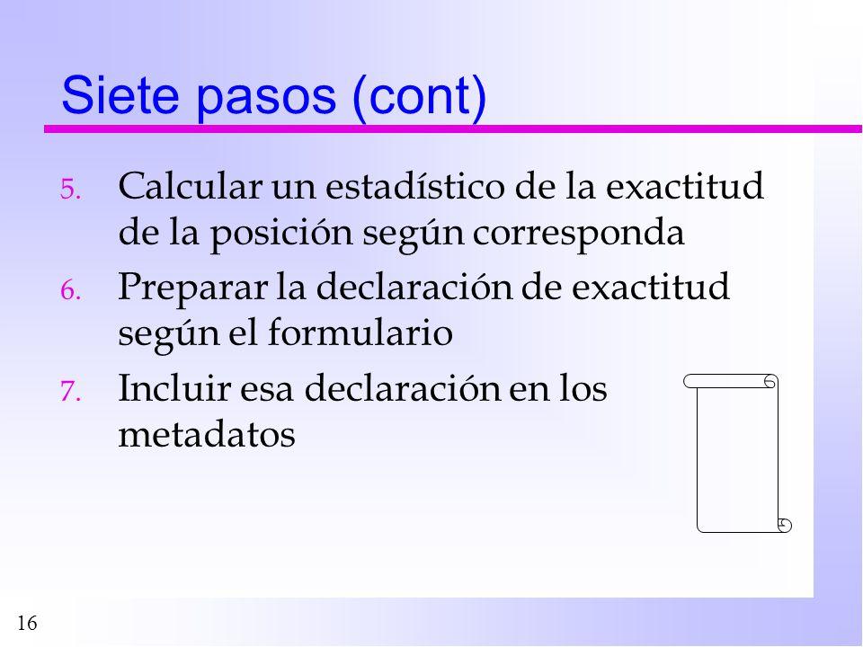 16 Siete pasos (cont) 5. Calcular un estadístico de la exactitud de la posición según corresponda 6. Preparar la declaración de exactitud según el for