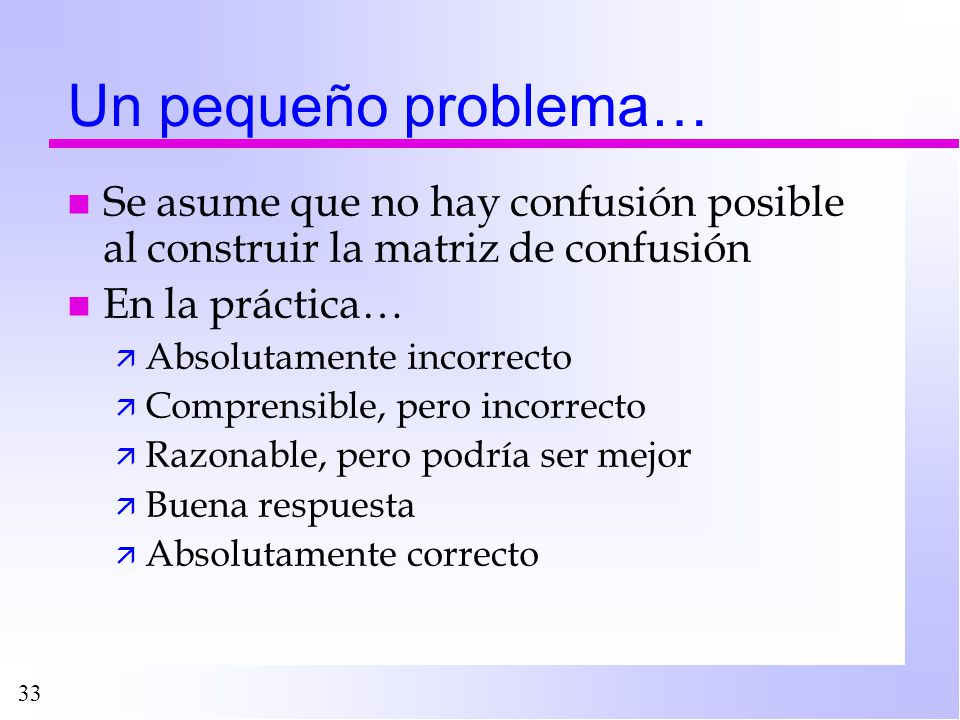 33 Un pequeño problema… n Se asume que no hay confusión posible al construir la matriz de confusión n En la práctica… ä Absolutamente incorrecto ä Com
