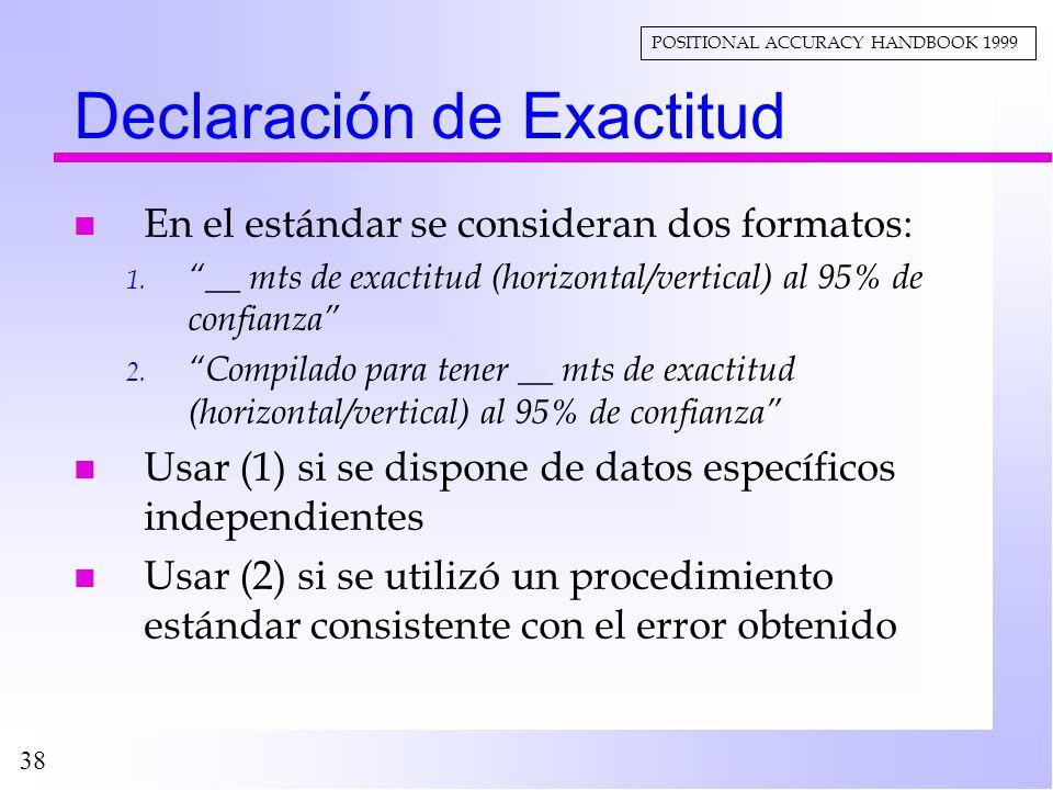 38 Declaración de Exactitud n En el estándar se consideran dos formatos: 1. __ mts de exactitud (horizontal/vertical) al 95% de confianza 2. Compilado