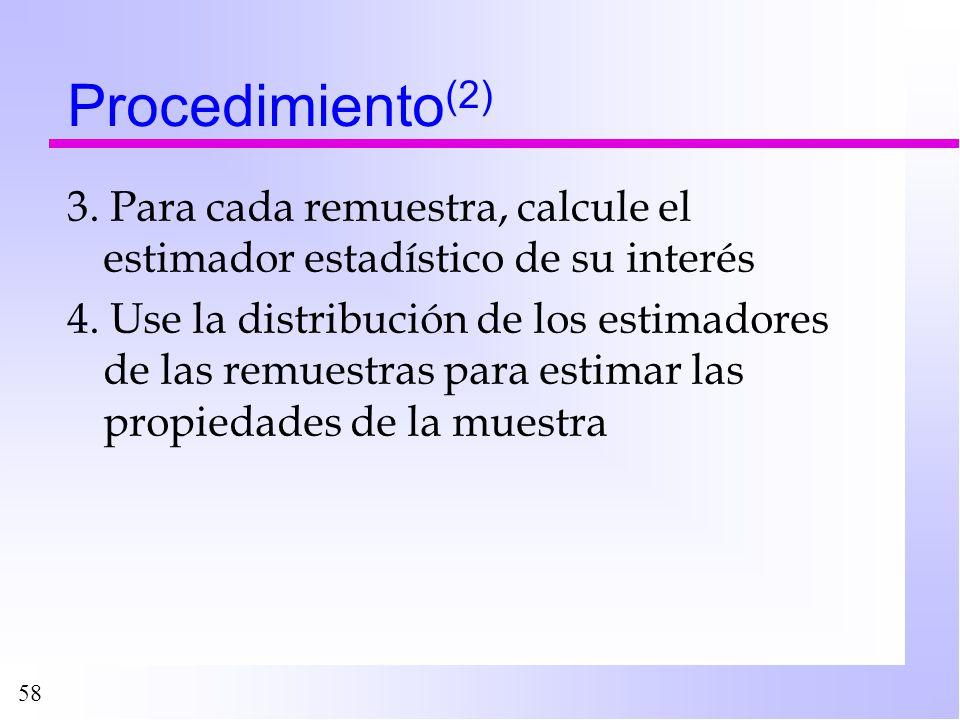 58 Procedimiento (2) 3. Para cada remuestra, calcule el estimador estadístico de su interés 4. Use la distribución de los estimadores de las remuestra