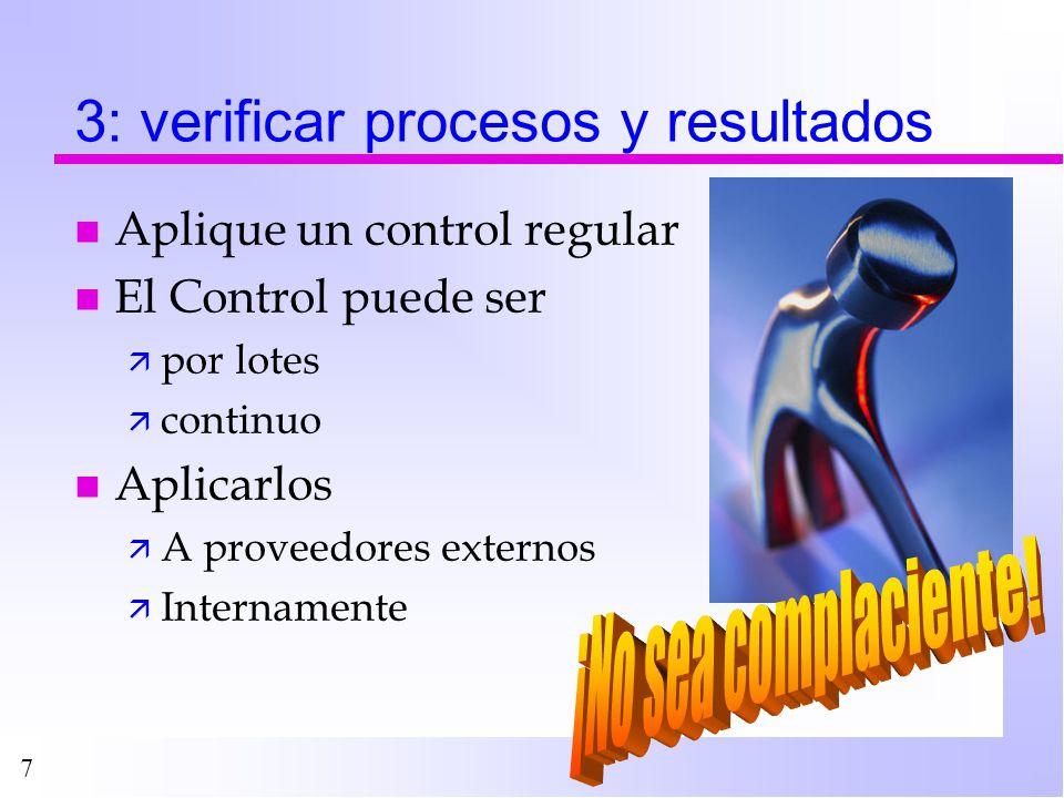 7 3: verificar procesos y resultados n Aplique un control regular n El Control puede ser ä por lotes ä continuo n Aplicarlos ä A proveedores externos