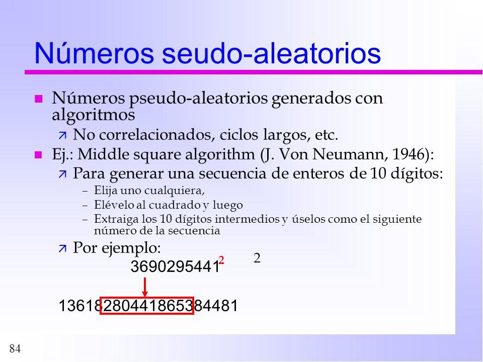 84 Números seudo-aleatorios n Números pseudo-aleatorios generados con algoritmos ä No correlacionados, ciclos largos, etc. n Ej.: Middle square algori
